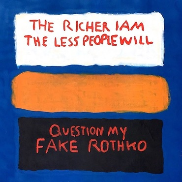 The Richer I Am The Less People Will Question My Fake Rothko
