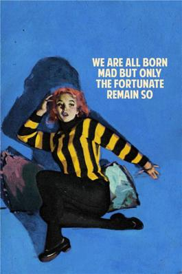 We Are All Born Mad But Only The Fortunate Remain So