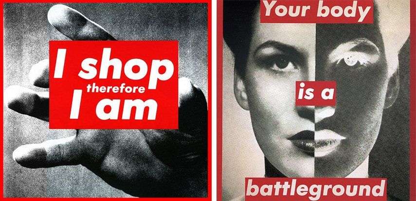 Barbara Kruger untitled like - I Shop Therefore I am, 1987 - image via interviewmagazine.com (Left) / Your Body is a Battleground, 1989 - image via fontsinuse.com (Right)